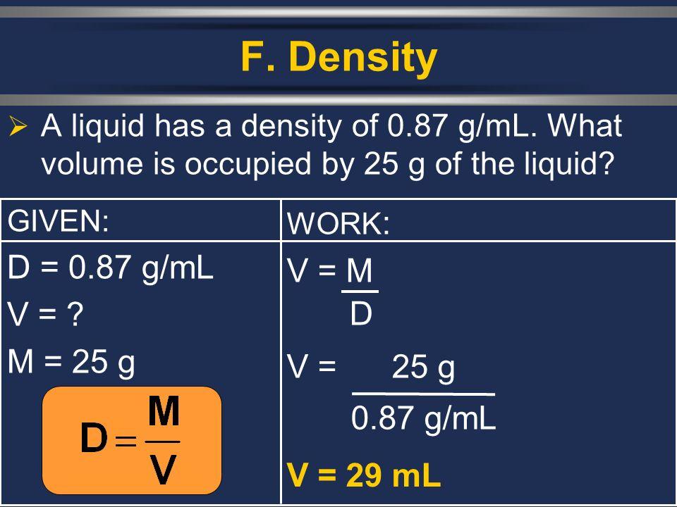 F. Density D = 0.87 g/mL V = M V = M = 25 g V = 25 g 0.87 g/mL