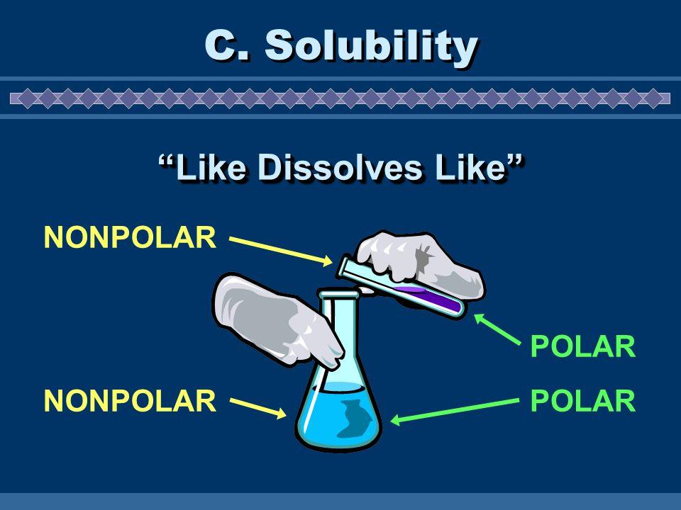 C. Solubility Like Dissolves Like NONPOLAR POLAR