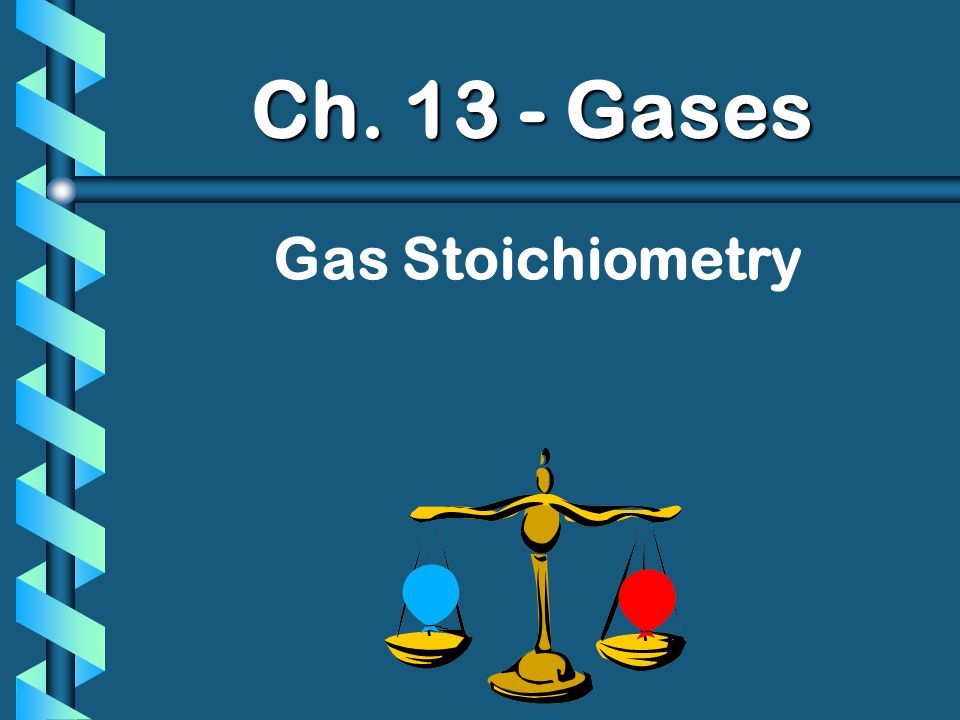 Ch. 13 - Gases Gas Stoichiometry