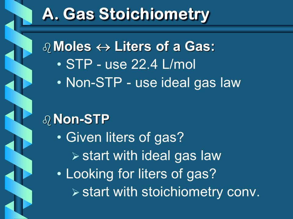 A. Gas Stoichiometry Moles  Liters of a Gas: STP - use 22.4 L/mol
