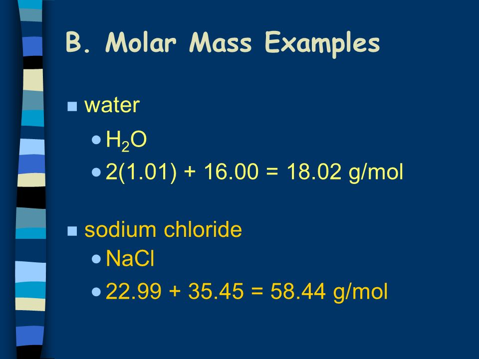 B. Molar Mass Examples water H2O 2(1.01) + 16.00 = 18.02 g/mol