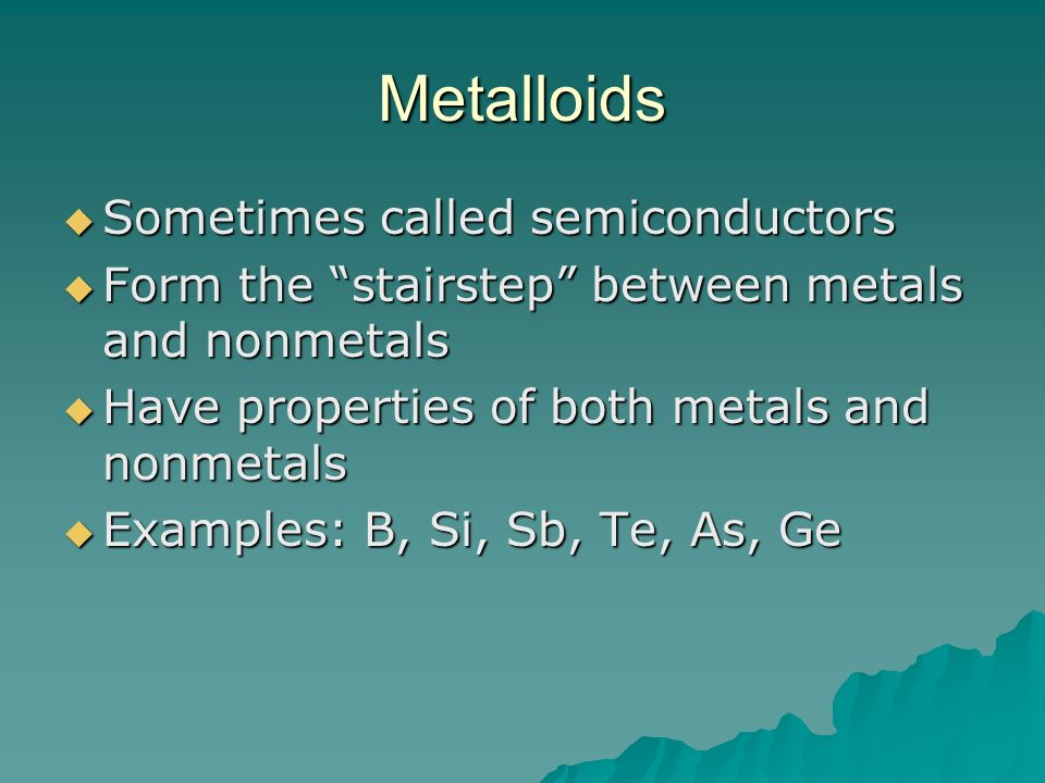 Metalloids Sometimes called semiconductors