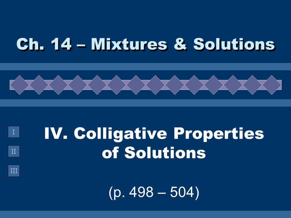 IV. Colligative Properties of Solutions (p. 498 – 504)