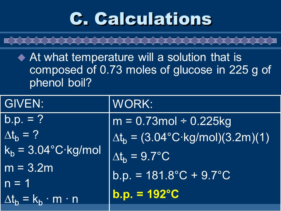 C. Calculations At what temperature will a solution that is composed of 0.73 moles of glucose in 225 g of phenol boil