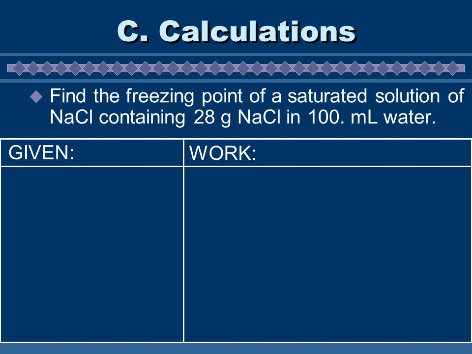 C. Calculations Find the freezing point of a saturated solution of NaCl containing 28 g NaCl in 100. mL water.