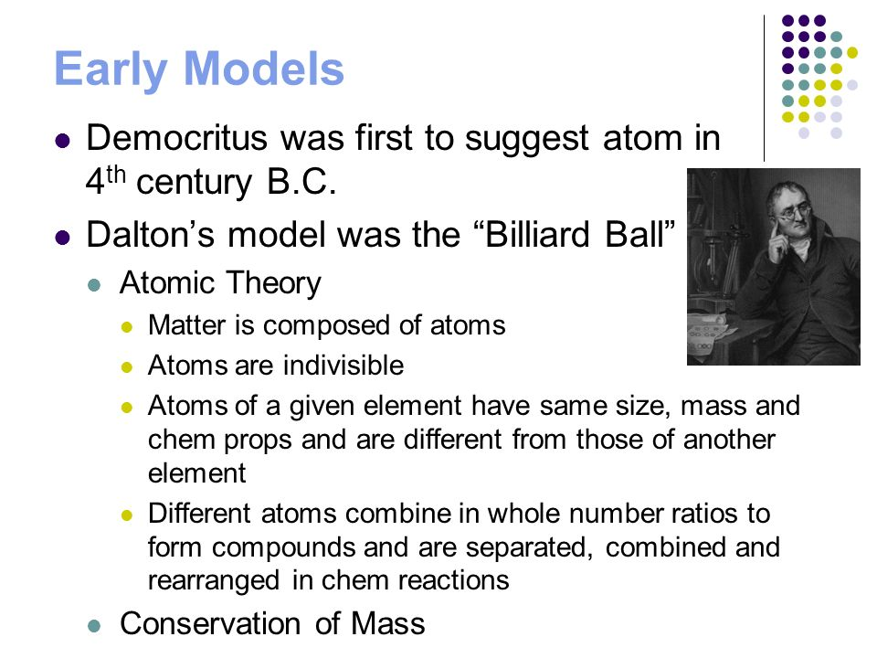 Early Models Democritus was first to suggest atom in 4th century B.C.
