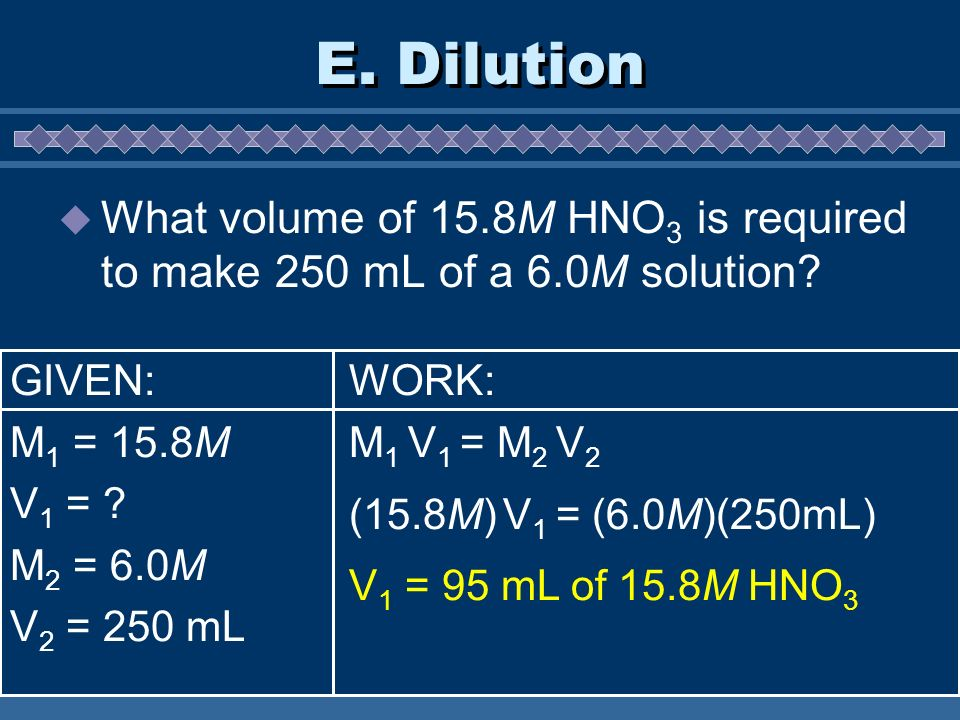 E. Dilution What volume of 15.8M HNO3 is required to make 250 mL of a 6.0M solution GIVEN: M1 = 15.8M.