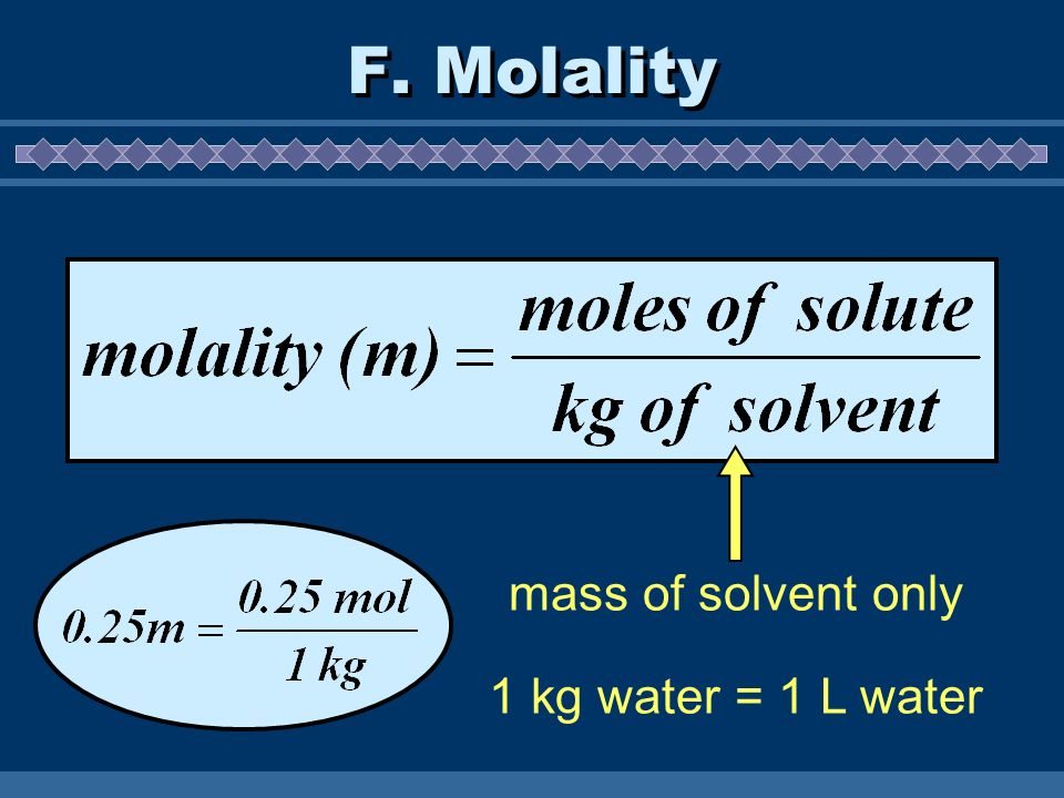 F. Molality mass of solvent only 1 kg water = 1 L water