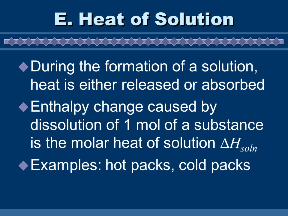 E. Heat of Solution During the formation of a solution, heat is either released or absorbed.