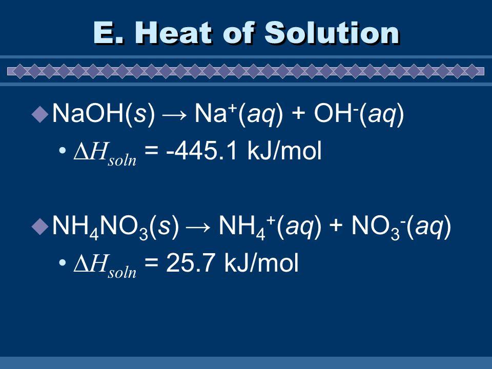 E. Heat of Solution NaOH(s) → Na+(aq) + OH-(aq) Hsoln = -445.1 kJ/mol