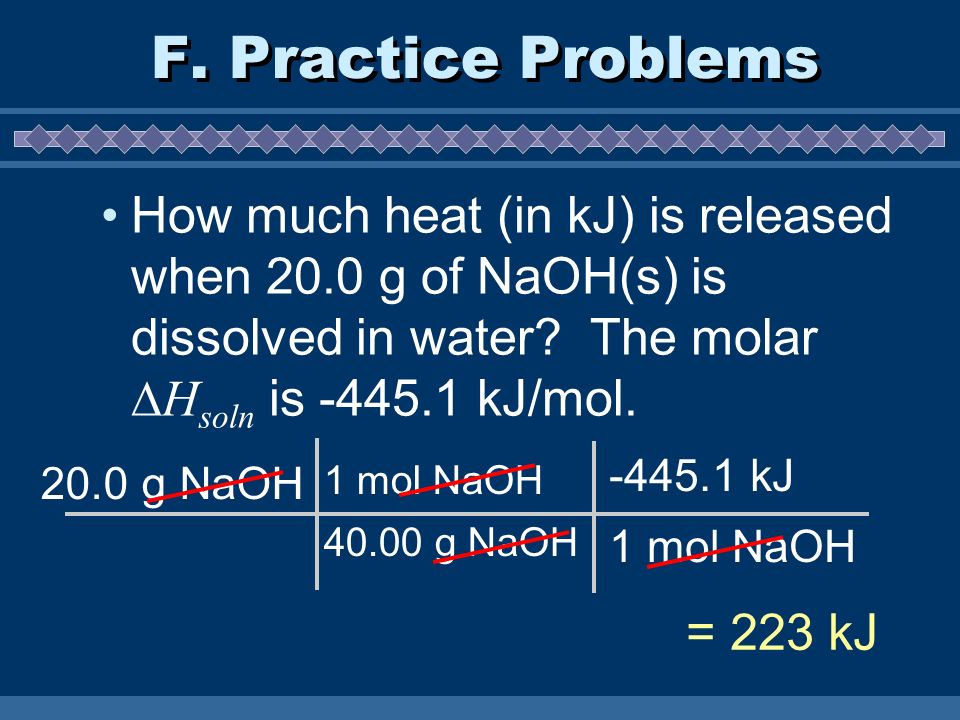 F. Practice Problems How much heat (in kJ) is released when 20.0 g of NaOH(s) is dissolved in water The molar Hsoln is -445.1 kJ/mol.