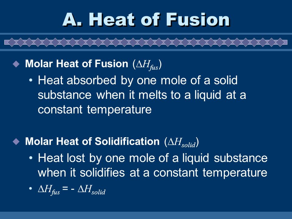 A. Heat of Fusion Molar Heat of Fusion (Hfus) Heat absorbed by one mole of a solid substance when it melts to a liquid at a constant temperature.