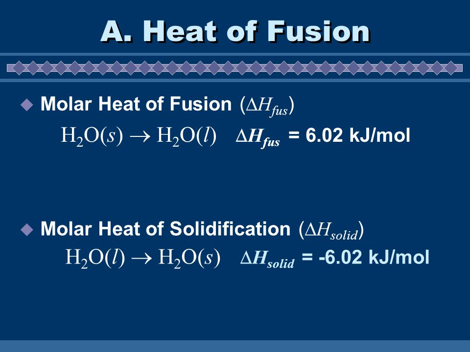 A. Heat of Fusion H2O(l)  H2O(s) Hsolid = -6.02 kJ/mol