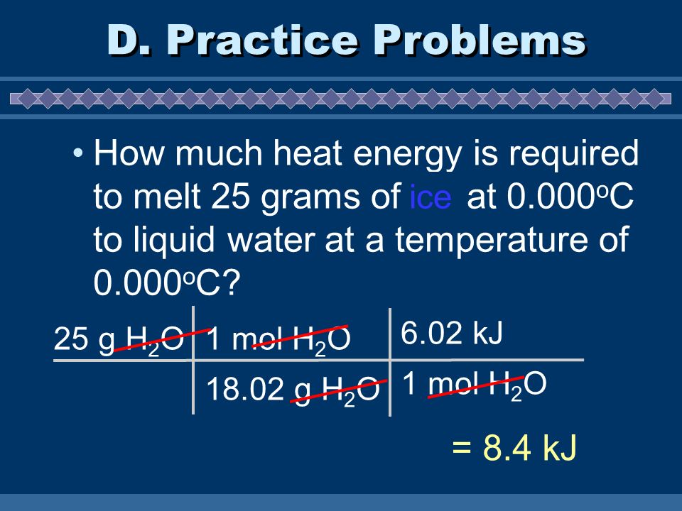 D. Practice Problems How much heat energy is required to melt 25 grams of ice at 0.000oC to liquid water at a temperature of 0.000oC