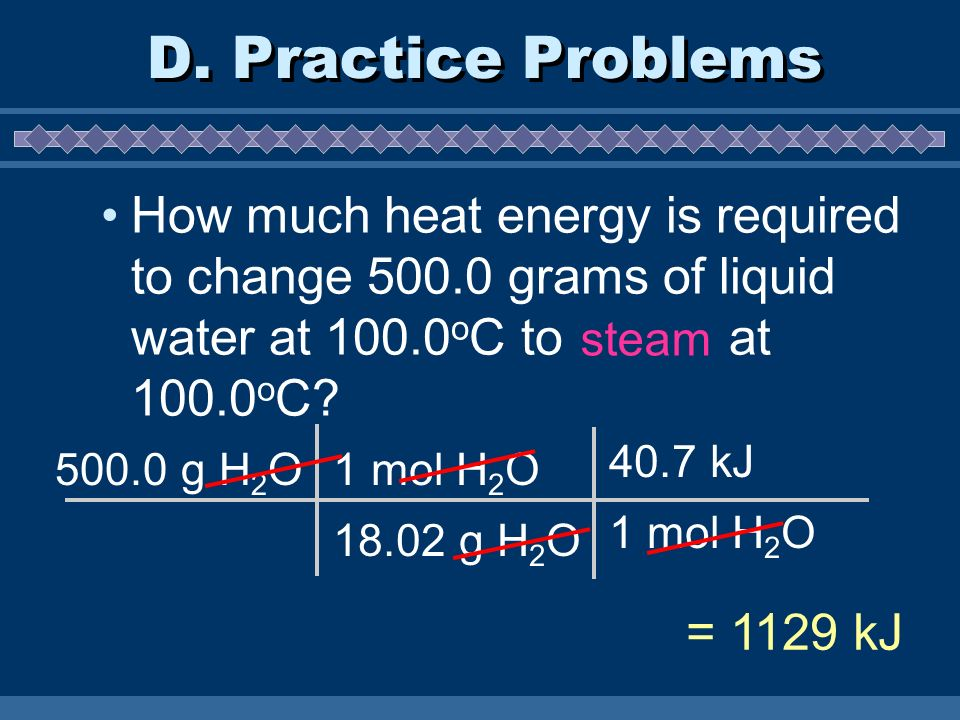 D. Practice Problems How much heat energy is required to change 500.0 grams of liquid water at 100.0oC to steam at 100.0oC