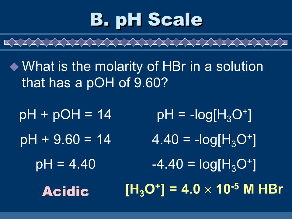 B. pH Scale What is the molarity of HBr in a solution that has a pOH of 9.60 pH + pOH = 14. pH + 9.60 = 14.