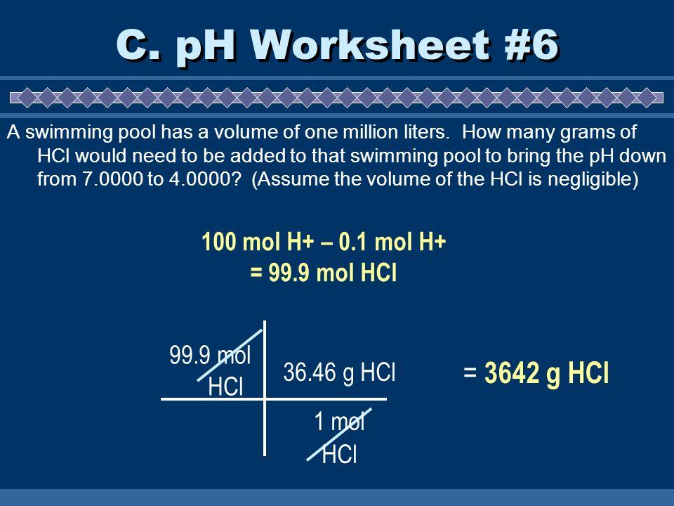 C. pH Worksheet #6 = 3642 g HCl 100 mol H+ – 0.1 mol H+ = 99.9 mol HCl