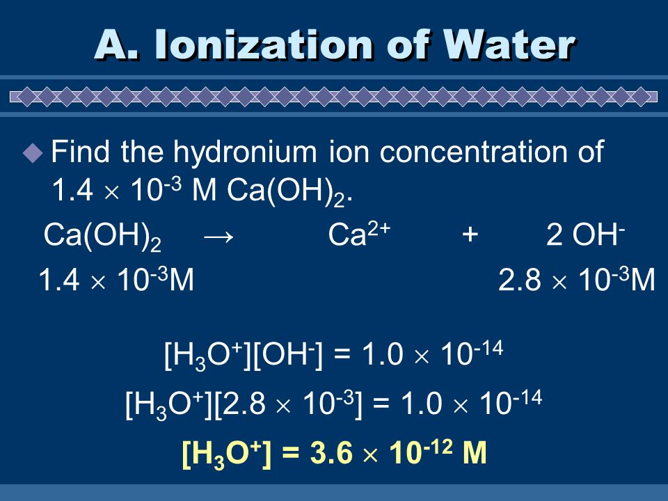 A. Ionization of Water Find the hydronium ion concentration of 1.4  10-3 M Ca(OH)2. Ca(OH)2 → Ca2+ + 2 OH-