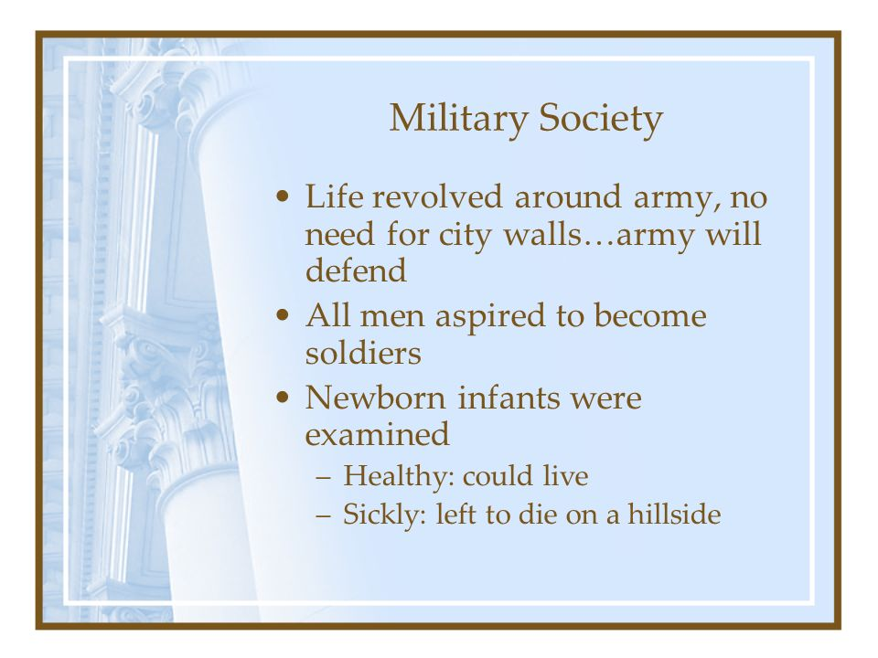 Military Society Life revolved around army, no need for city walls…army will defend. All men aspired to become soldiers.