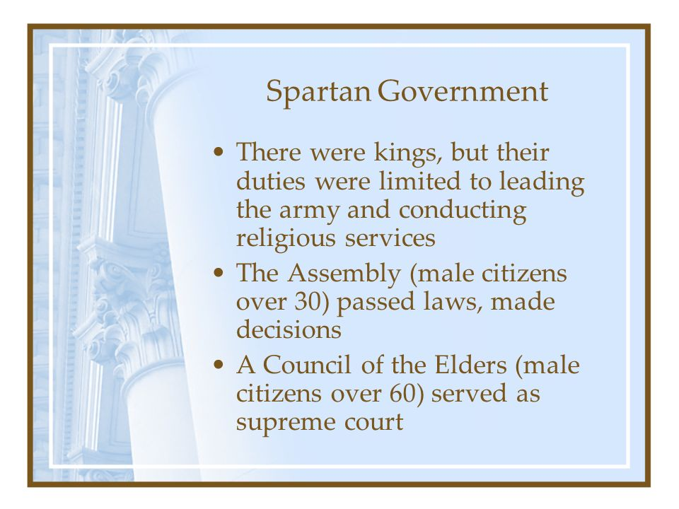 Spartan Government There were kings, but their duties were limited to leading the army and conducting religious services.