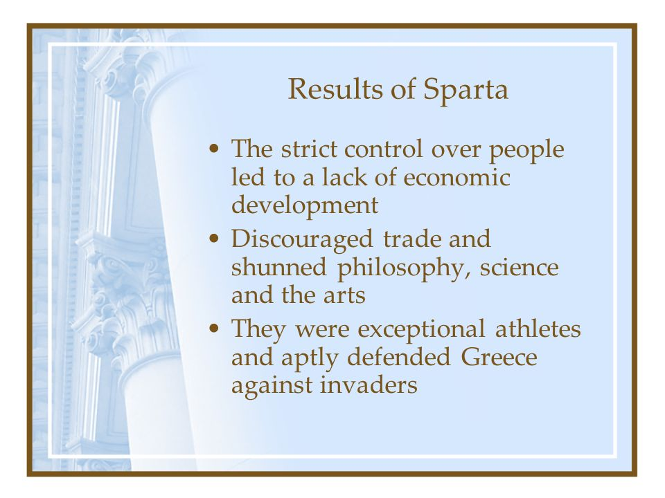 Results of Sparta The strict control over people led to a lack of economic development.