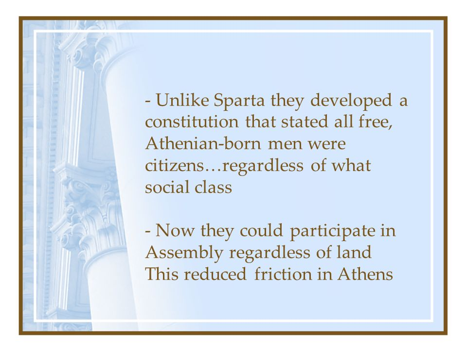 - Unlike Sparta they developed a constitution that stated all free, Athenian-born men were citizens…regardless of what social class - Now they could participate in Assembly regardless of land This reduced friction in Athens