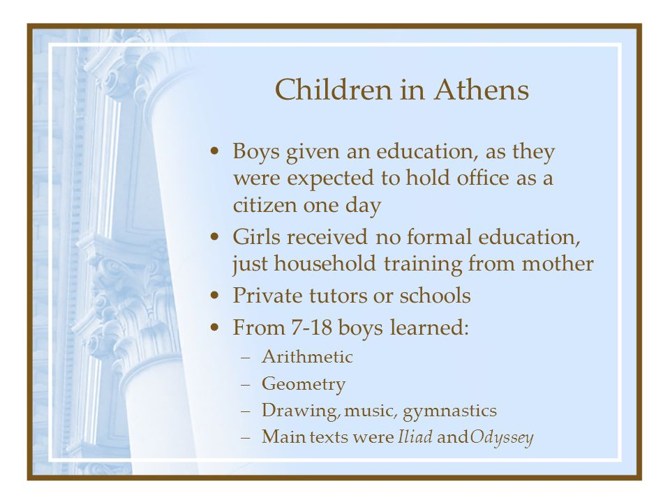 Children in Athens Boys given an education, as they were expected to hold office as a citizen one day.