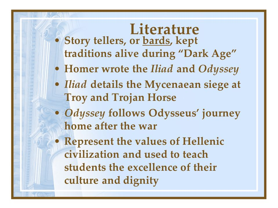 Literature Story tellers, or bards, kept traditions alive during Dark Age Homer wrote the Iliad and Odyssey.