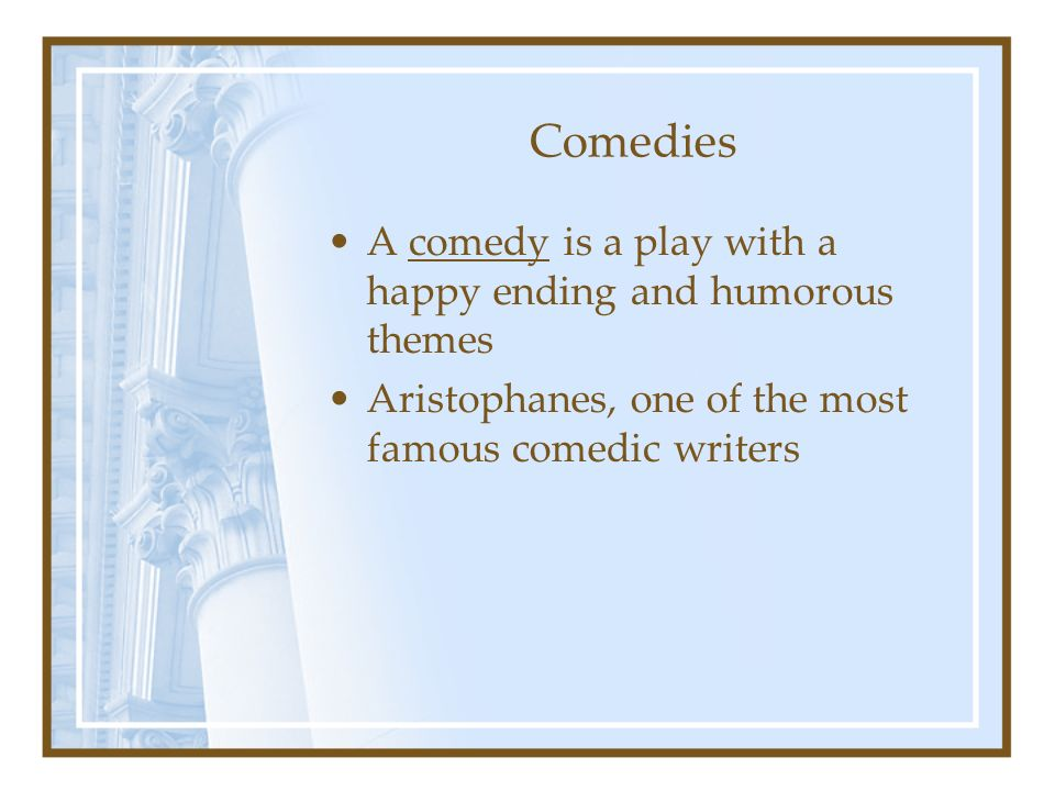 Comedies A comedy is a play with a happy ending and humorous themes