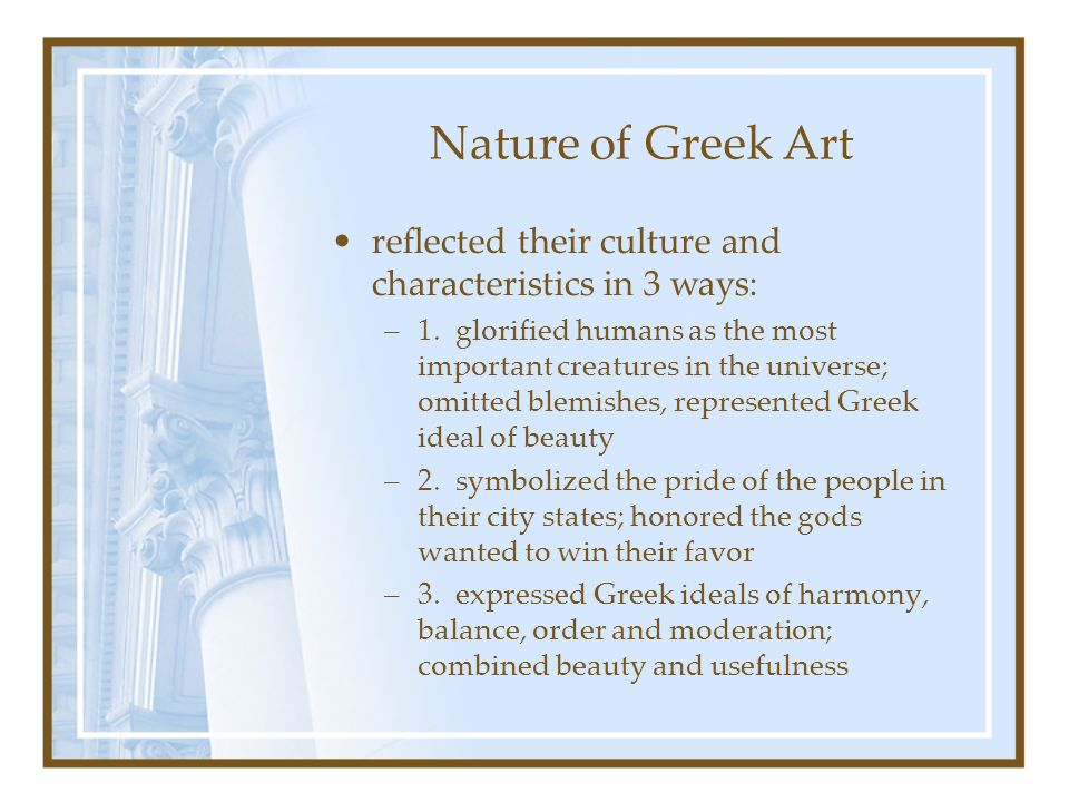 Nature of Greek Art reflected their culture and characteristics in 3 ways: