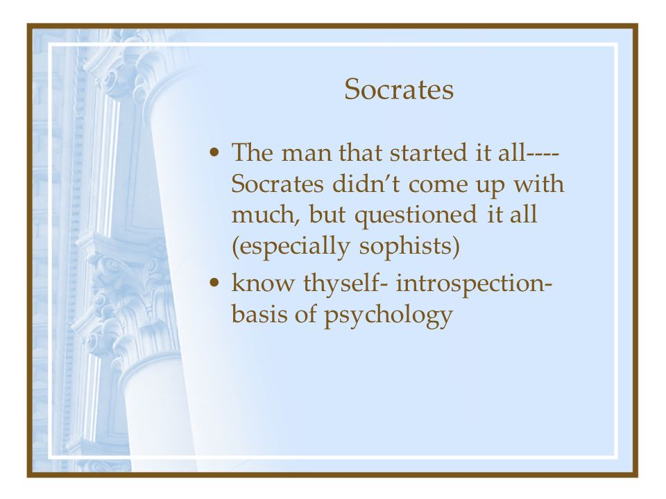 Socrates The man that started it all---- Socrates didn't come up with much, but questioned it all (especially sophists)