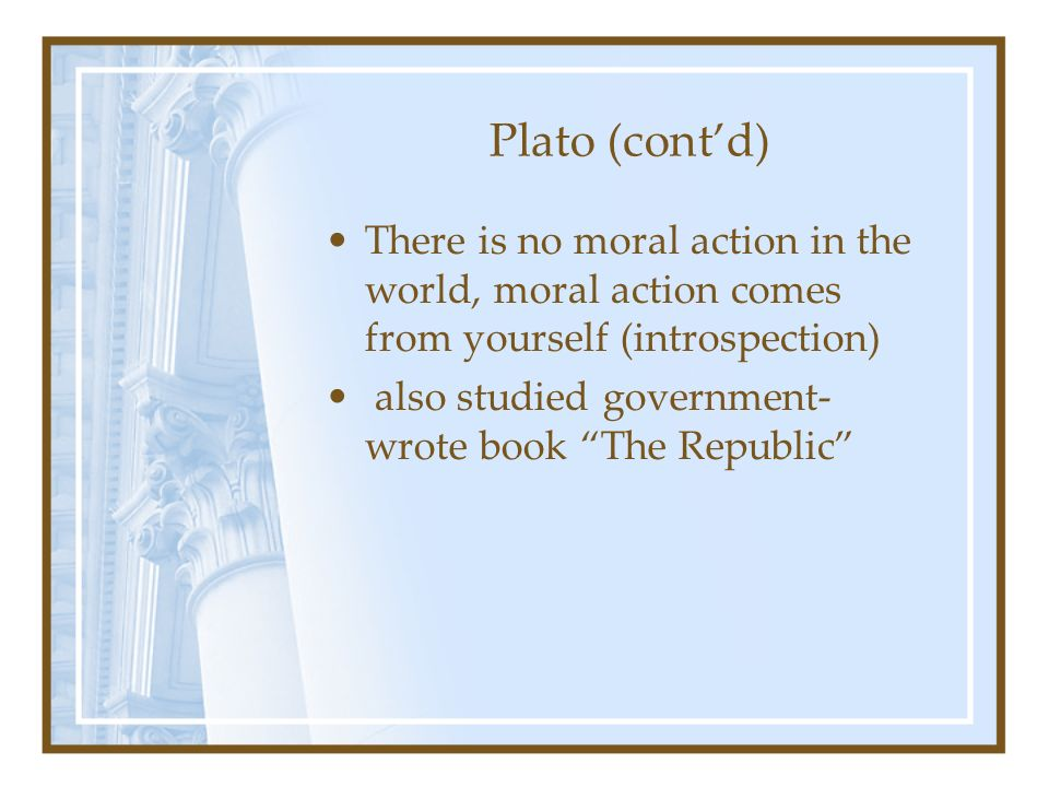 Plato (cont'd) There is no moral action in the world, moral action comes from yourself (introspection)