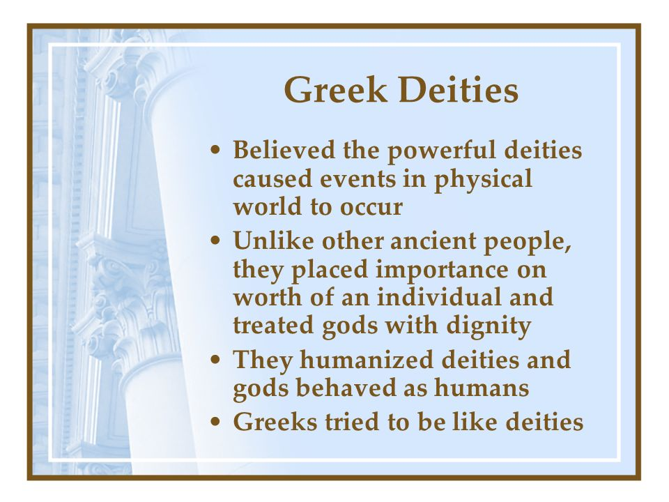 Greek Deities Believed the powerful deities caused events in physical world to occur.
