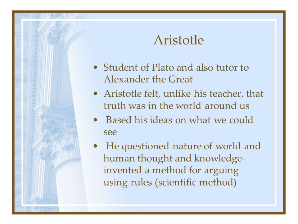 Aristotle Student of Plato and also tutor to Alexander the Great