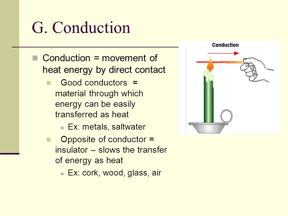 G. Conduction Conduction = movement of heat energy by direct contact