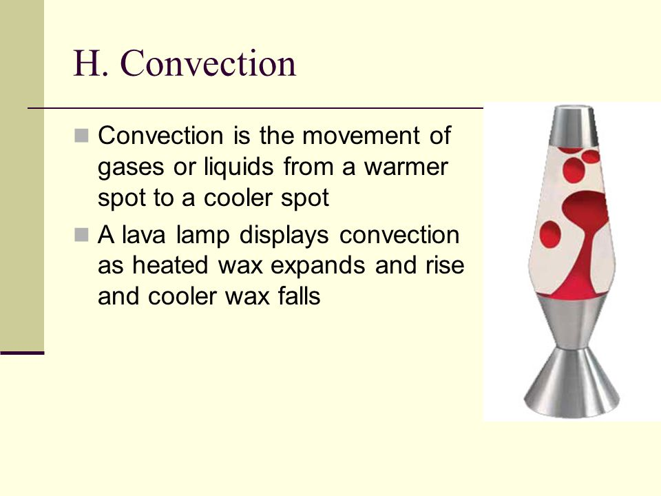 H. Convection Convection is the movement of gases or liquids from a warmer spot to a cooler spot.
