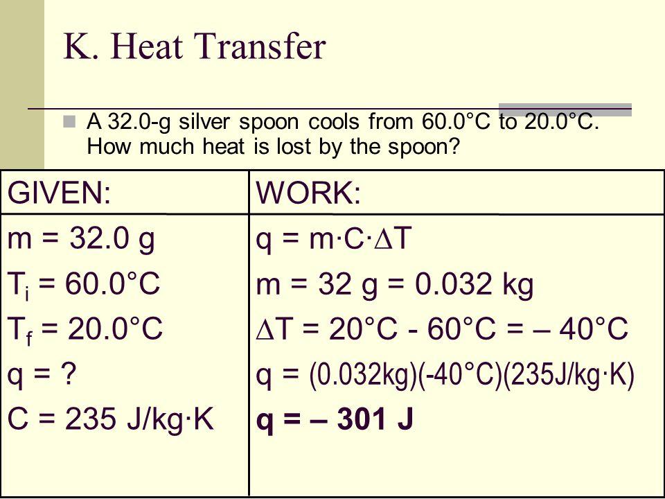 K. Heat Transfer GIVEN: WORK: m = 32.0 g q = m·C·T Ti = 60.0°C