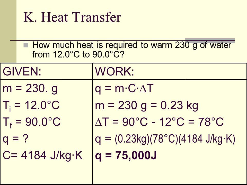 K. Heat Transfer GIVEN: WORK: m = 230. g q = m·C·T Ti = 12.0°C