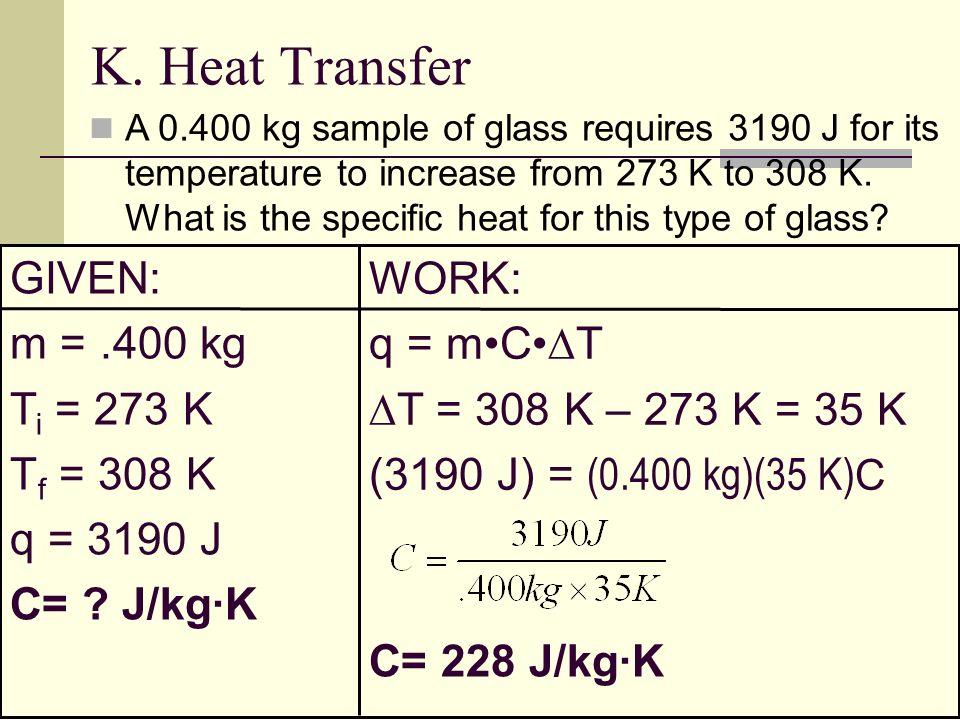 K. Heat Transfer GIVEN: WORK: m = .400 kg q = m•C•T Ti = 273 K