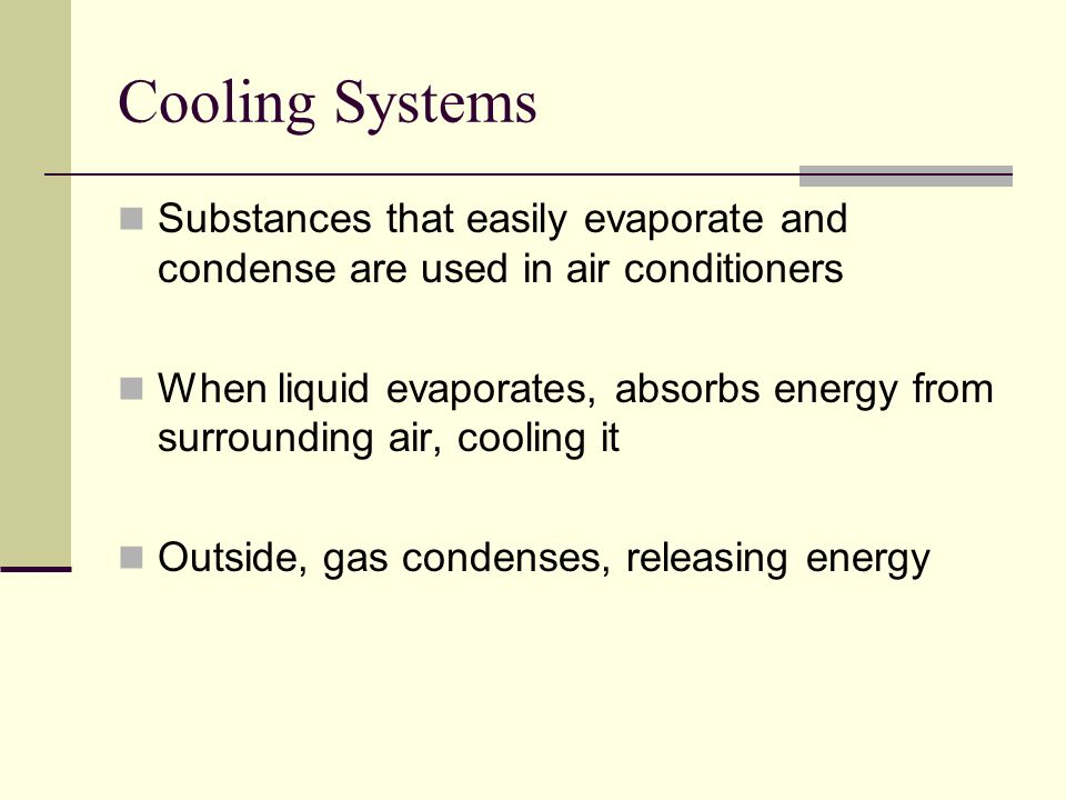 Cooling Systems Substances that easily evaporate and condense are used in air conditioners.