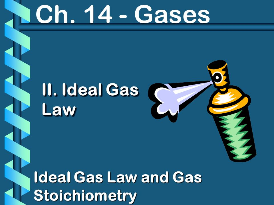 Ch. 14 - Gases II. Ideal Gas Law Ideal Gas Law and Gas Stoichiometry