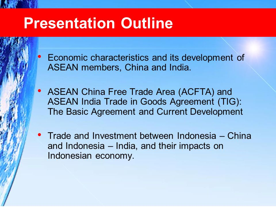 Presentation Outline Economic characteristics and its development of ASEAN members, China and India.
