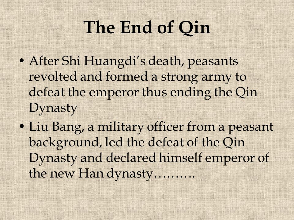 The End of Qin After Shi Huangdi's death, peasants revolted and formed a strong army to defeat the emperor thus ending the Qin Dynasty.