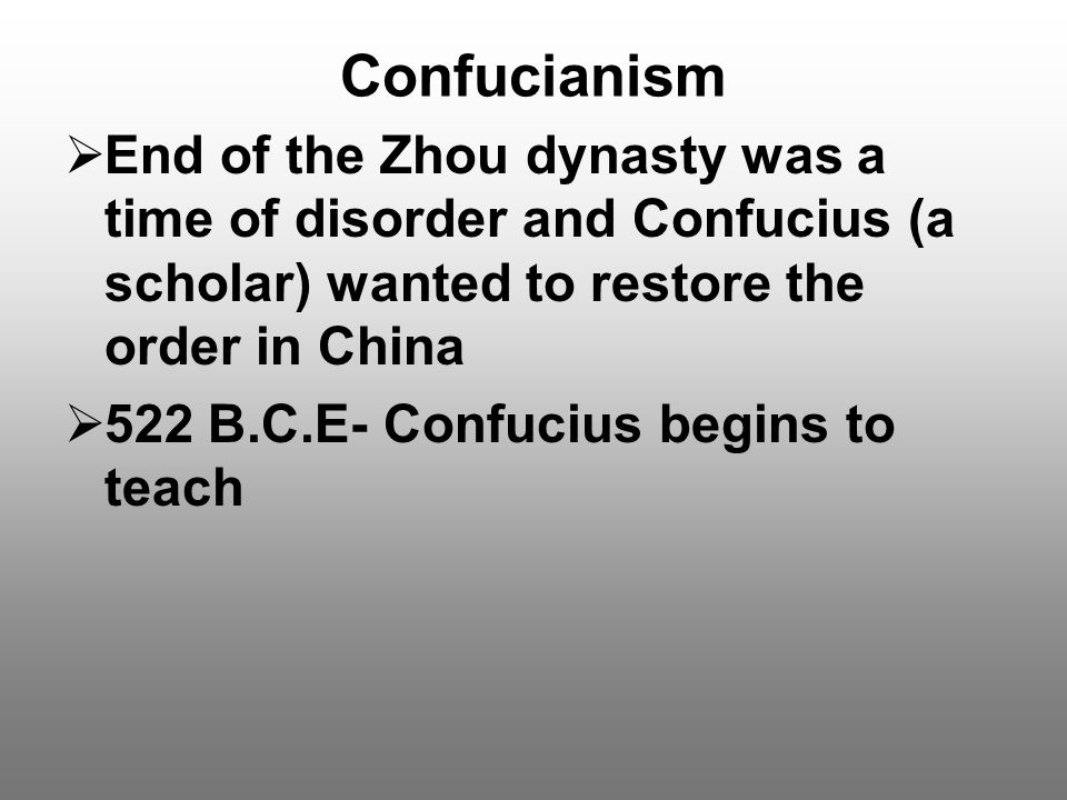 Confucianism End of the Zhou dynasty was a time of disorder and Confucius (a scholar) wanted to restore the order in China.