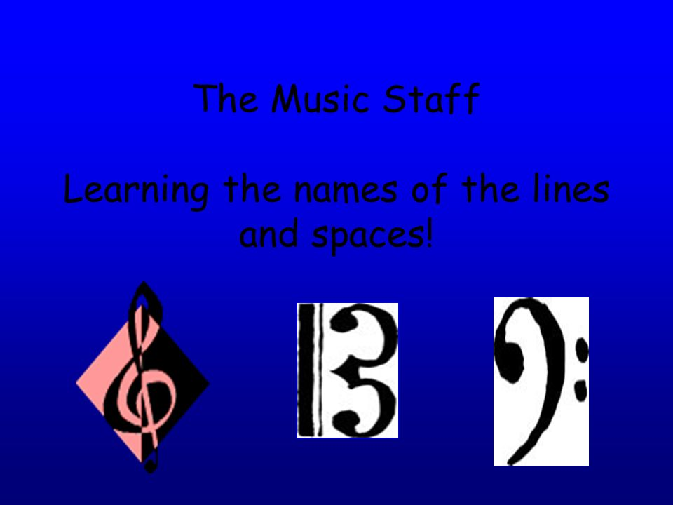 The Music Staff Learning the names of the lines and spaces!
