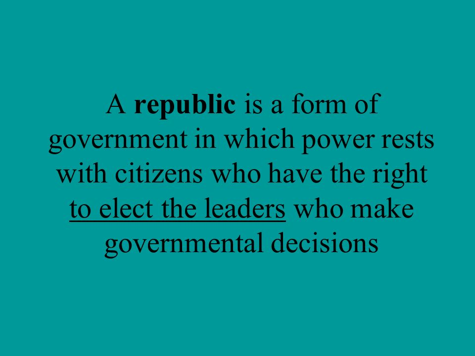 A republic is a form of government in which power rests with citizens who have the right to elect the leaders who make governmental decisions