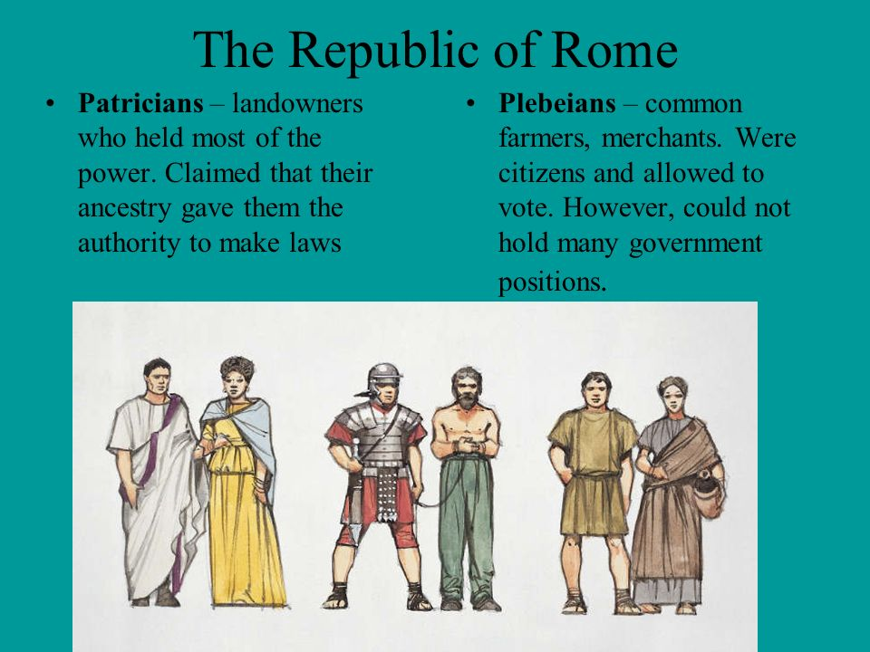 The Republic of Rome Patricians – landowners who held most of the power. Claimed that their ancestry gave them the authority to make laws.