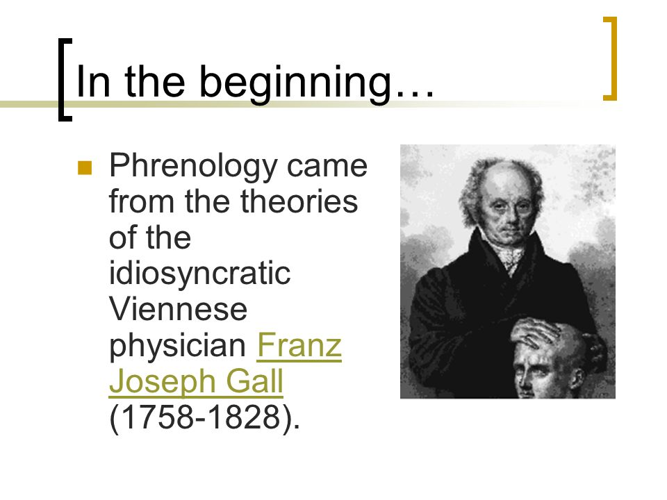 In the beginning… Phrenology came from the theories of the idiosyncratic Viennese physician Franz Joseph Gall (1758-1828).