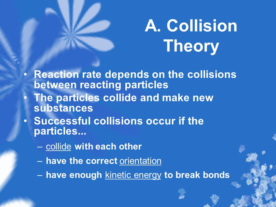 A. Collision Theory Reaction rate depends on the collisions between reacting particles. The particles collide and make new substances.
