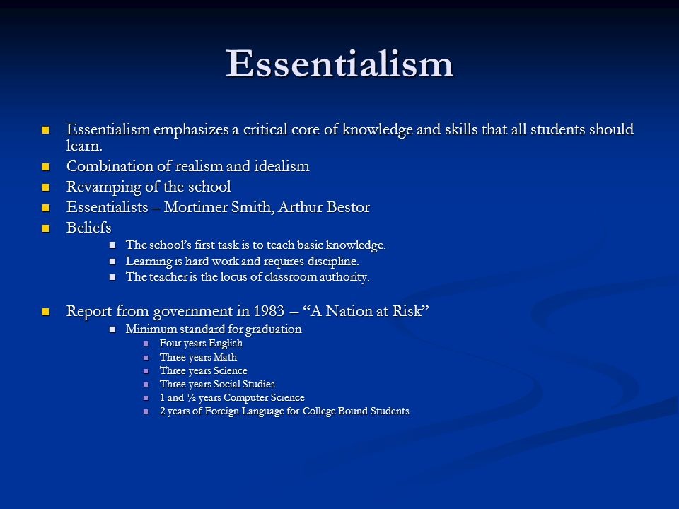a combination of essentialism and progressivism as my educational philosophy in life My philosophy incorporates content from two of the five theories: essentialism and progressivism i believe in the curriculum aspect of essentialismthat states that the curriculum should be straight forward and organized, yet it may change depending on what society demands.